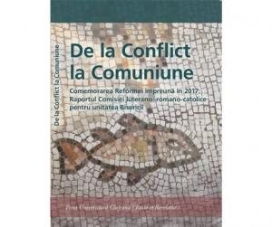 De la Conflict la Comuniune. Comemorarea Reformei împreună în 2017: Raportul Comisiei luterano – romano-catolice pentru unitatea Bisericii