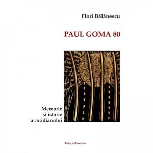 Flori Bălănescu - Paul Goma 80. Memorie și istorie a cotidianului
