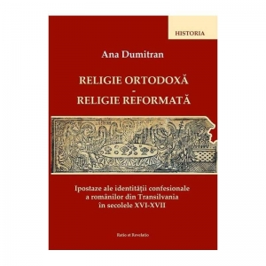 Religie ortodoxă - Religie reformată. Ipostaze ale identității religioase a românilor din Transilvania în sec. XVI-XVII
